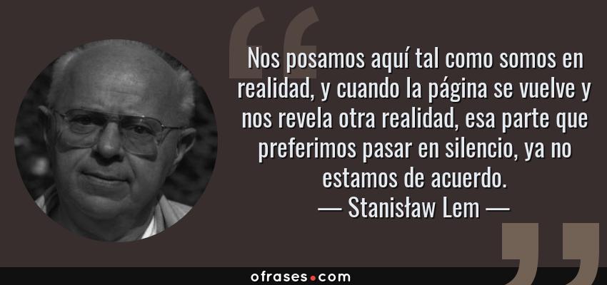 Frases de Stanisław Lem - Nos posamos aquí tal como somos en realidad, y cuando la página se vuelve y nos revela otra realidad, esa parte que preferimos pasar en silencio, ya no estamos de acuerdo.