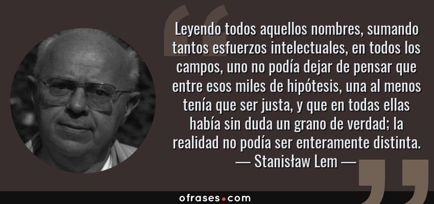 Frases de Stanisław Lem - Leyendo todos aquellos nombres, sumando tantos esfuerzos intelectuales, en todos los campos, uno no podía dejar de pensar que entre esos miles de hipótesis, una al menos tenía que ser justa, y que en todas ellas había sin duda un grano de verdad; la realidad no podía ser enteramente distinta.