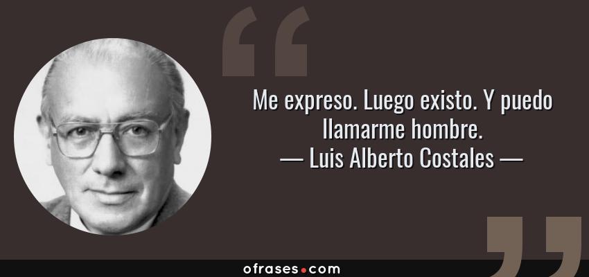 Frases de Luis Alberto Costales - Me expreso. Luego existo. Y puedo llamarme hombre.