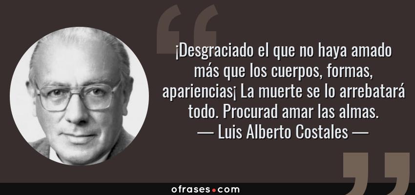 Frases de Luis Alberto Costales - ¡Desgraciado el que no haya amado más que los cuerpos, formas, apariencias¡ La muerte se lo arrebatará todo. Procurad amar las almas.