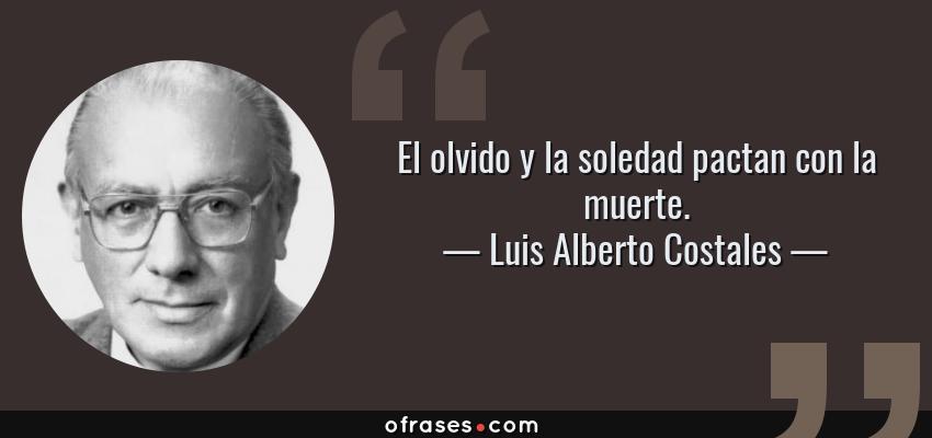 Frases de Luis Alberto Costales - El olvido y la soledad pactan con la muerte.