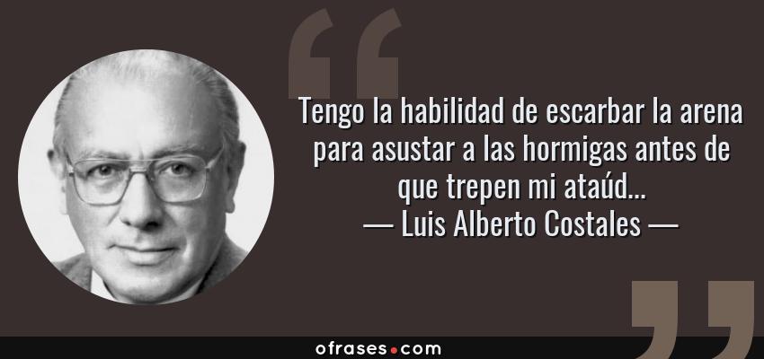 Frases de Luis Alberto Costales - Tengo la habilidad de escarbar la arena para asustar a las hormigas antes de que trepen mi ataúd...