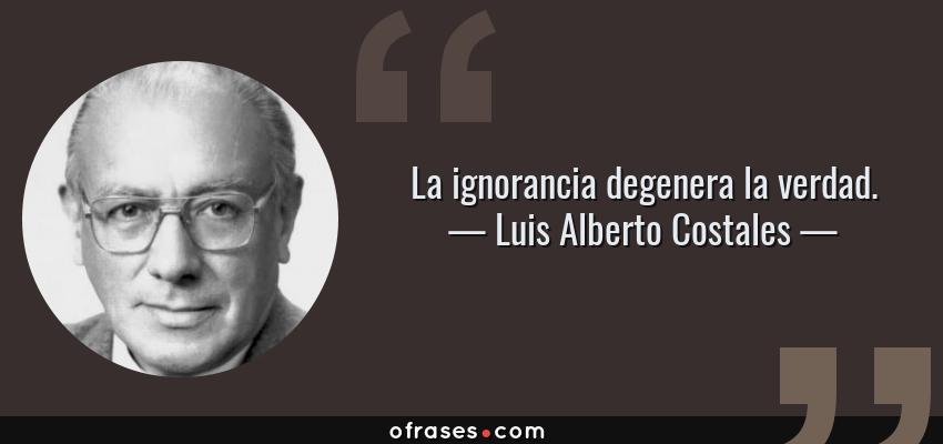 Frases de Luis Alberto Costales - La ignorancia degenera la verdad.