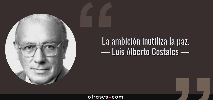 Frases de Luis Alberto Costales - La ambición inutiliza la paz.