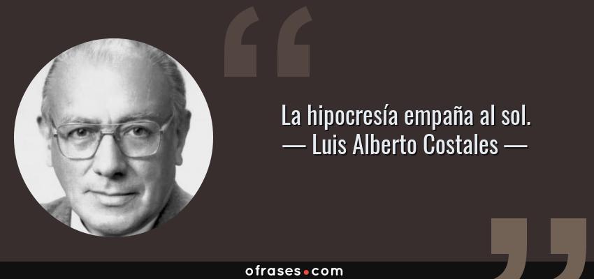 Frases de Luis Alberto Costales - La hipocresía empaña al sol.