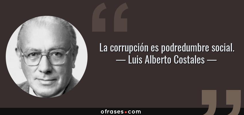 Frases de Luis Alberto Costales - La corrupción es podredumbre social.