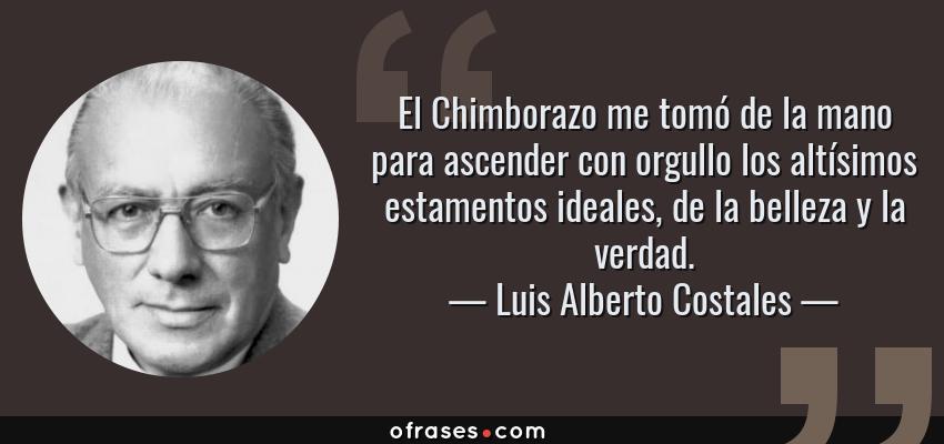 Frases de Luis Alberto Costales - El Chimborazo me tomó de la mano para ascender con orgullo los altísimos estamentos ideales, de la belleza y la verdad.