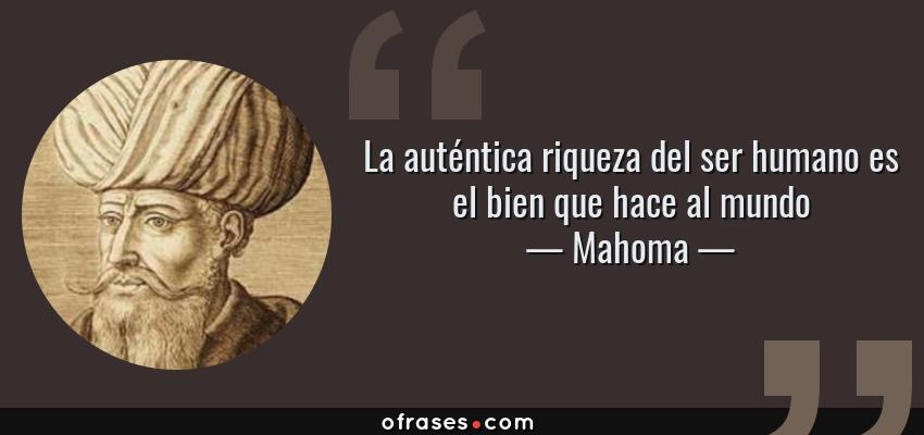 Frases de Mahoma - La auténtica riqueza del ser humano es el bien que hace al mundo