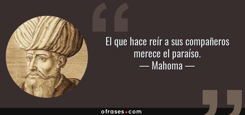 Frases de Mahoma - El que hace reír a sus compañeros merece el paraíso.