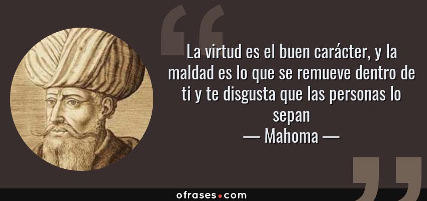 Frases de Mahoma - La virtud es el buen carácter, y la maldad es lo que se remueve dentro de ti y te disgusta que las personas lo sepan