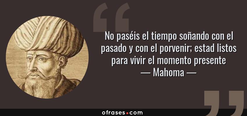 Frases de Mahoma - No paséis el tiempo soñando con el pasado y con el porvenir; estad listos para vivir el momento presente