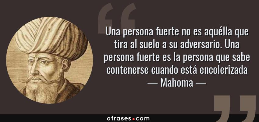 Frases de Mahoma - Una persona fuerte no es aquélla que tira al suelo a su adversario. Una persona fuerte es la persona que sabe contenerse cuando está encolerizada