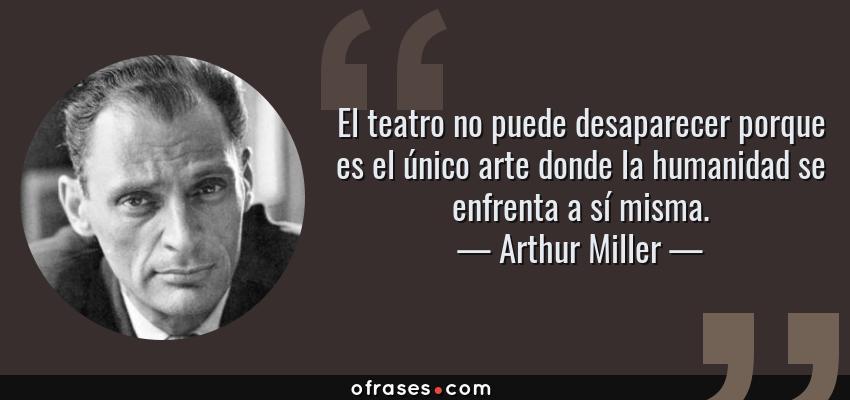 Frases de Arthur Miller - El teatro no puede desaparecer porque es el único arte donde la humanidad se enfrenta a sí misma.