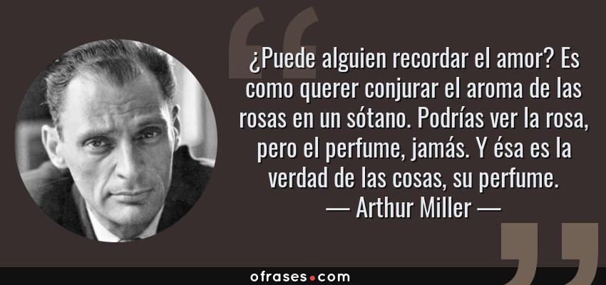 Frases de Arthur Miller - ¿Puede alguien recordar el amor? Es como querer conjurar el aroma de las rosas en un sótano. Podrías ver la rosa, pero el perfume, jamás. Y ésa es la verdad de las cosas, su perfume.