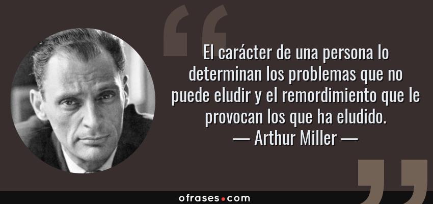 Frases de Arthur Miller - El carácter de una persona lo determinan los problemas que no puede eludir y el remordimiento que le provocan los que ha eludido.
