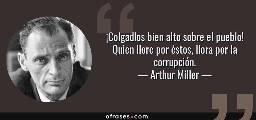 Frases de Arthur Miller - ¡Colgadlos bien alto sobre el pueblo! Quien llore por éstos, llora por la corrupción.