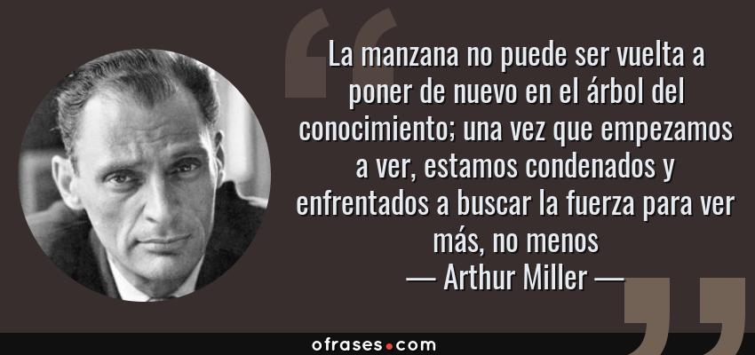 Frases de Arthur Miller - La manzana no puede ser vuelta a poner de nuevo en el árbol del conocimiento; una vez que empezamos a ver, estamos condenados y enfrentados a buscar la fuerza para ver más, no menos