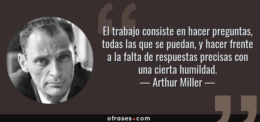 Frases de Arthur Miller - El trabajo consiste en hacer preguntas, todas las que se puedan, y hacer frente a la falta de respuestas precisas con una cierta humildad.