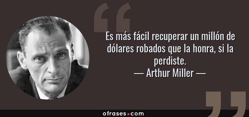 Frases de Arthur Miller - Es más fácil recuperar un millón de dólares robados que la honra, si la perdiste.