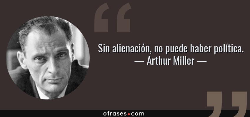 Frases de Arthur Miller - Sin alienación, no puede haber política.
