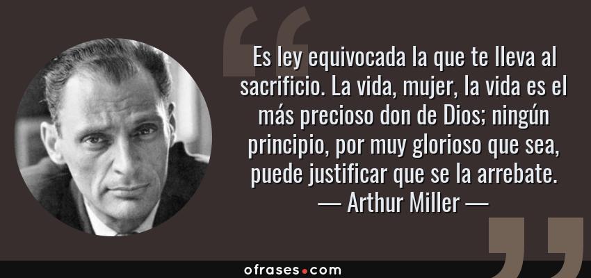 Frases de Arthur Miller - Es ley equivocada la que te lleva al sacrificio. La vida, mujer, la vida es el más precioso don de Dios; ningún principio, por muy glorioso que sea, puede justificar que se la arrebate.