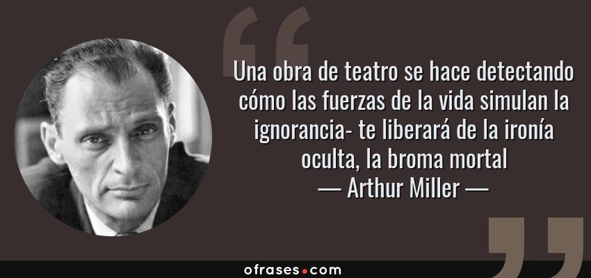 Frases de Arthur Miller - Una obra de teatro se hace detectando cómo las fuerzas de la vida simulan la ignorancia- te liberará de la ironía oculta, la broma mortal