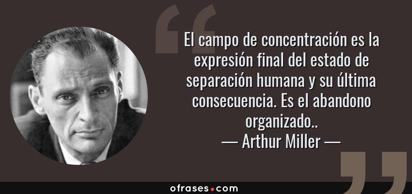 Frases de Arthur Miller - El campo de concentración es la expresión final del estado de separación humana y su última consecuencia. Es el abandono organizado..