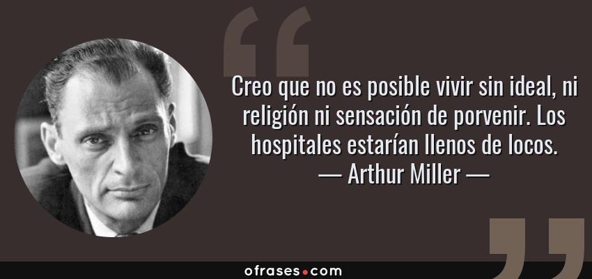 Frases de Arthur Miller - Creo que no es posible vivir sin ideal, ni religión ni sensación de porvenir. Los hospitales estarían llenos de locos.