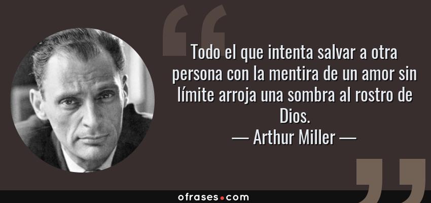Frases de Arthur Miller - Todo el que intenta salvar a otra persona con la mentira de un amor sin límite arroja una sombra al rostro de Dios.