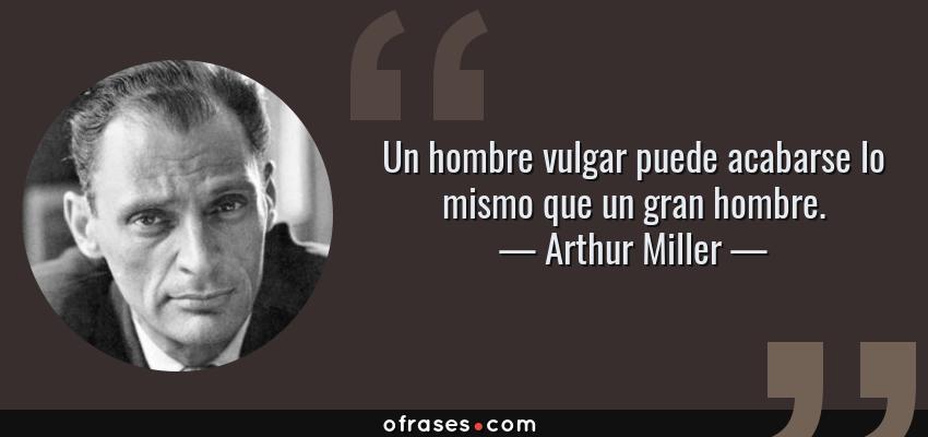 Frases de Arthur Miller - Un hombre vulgar puede acabarse lo mismo que un gran hombre.