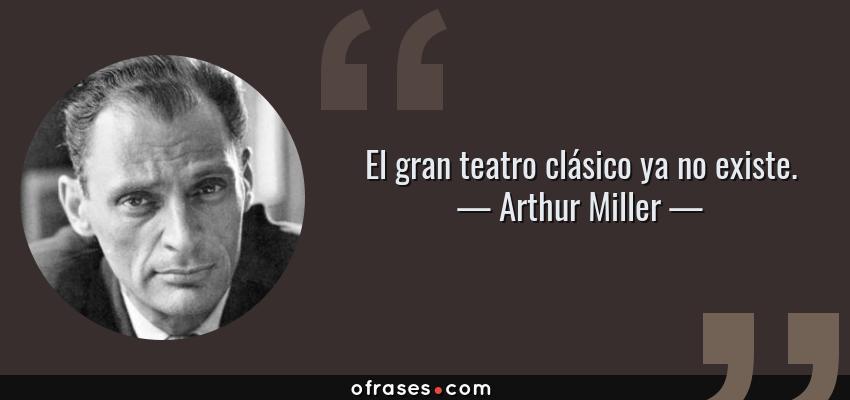Frases de Arthur Miller - El gran teatro clásico ya no existe.