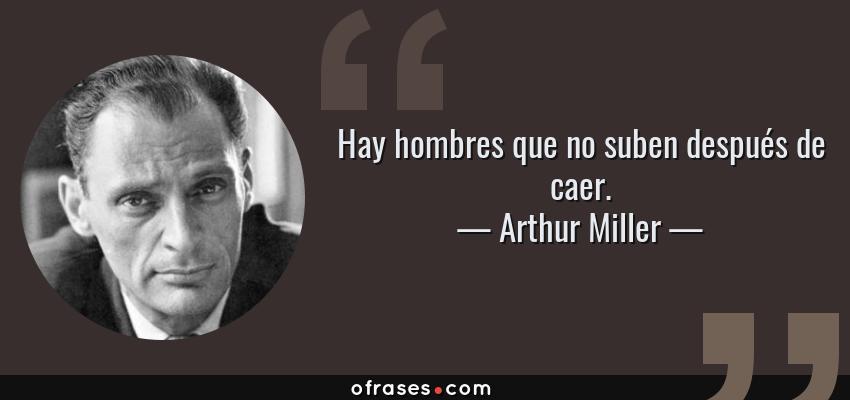 Frases de Arthur Miller - Hay hombres que no suben después de caer.