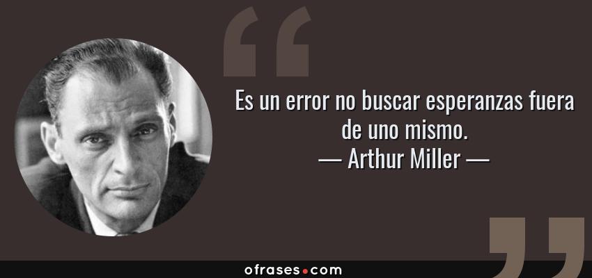Frases de Arthur Miller - Es un error no buscar esperanzas fuera de uno mismo.