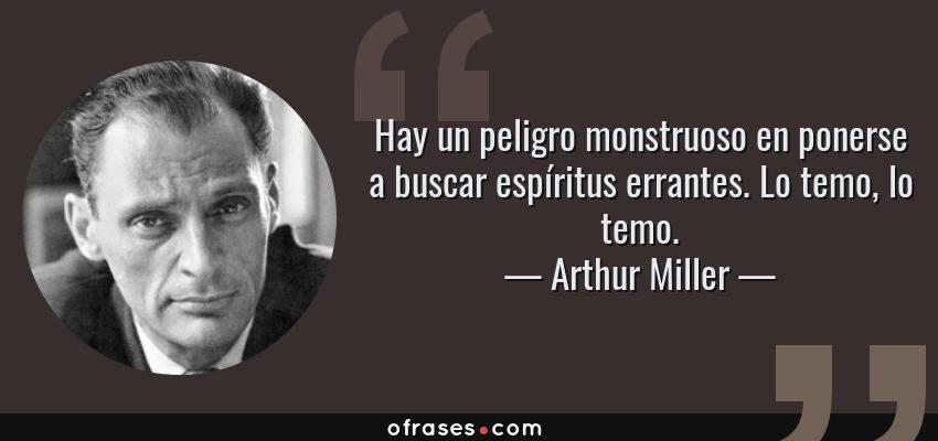 Frases de Arthur Miller - Hay un peligro monstruoso en ponerse a buscar espíritus errantes. Lo temo, lo temo.