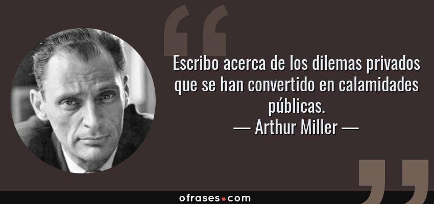 Frases de Arthur Miller - Escribo acerca de los dilemas privados que se han convertido en calamidades públicas.