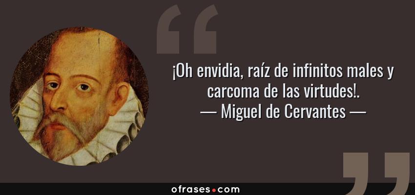 Frases de Miguel de Cervantes - ¡Oh envidia, raíz de infinitos males y carcoma de las virtudes!.