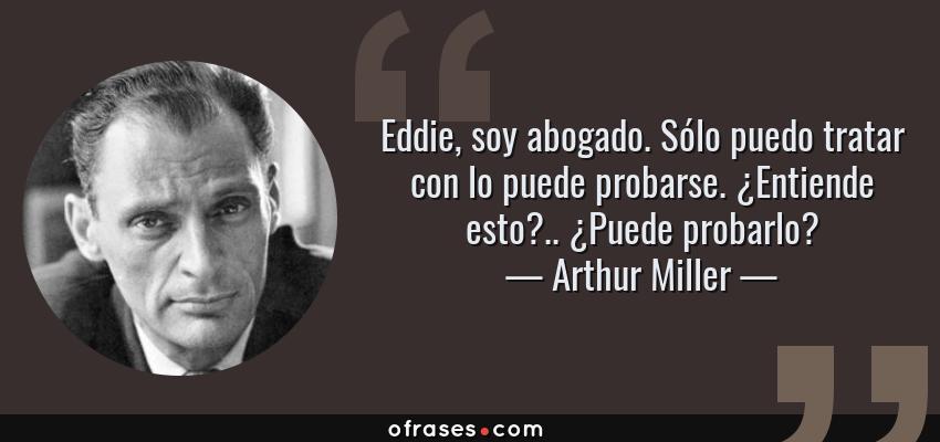 Frases de Arthur Miller - Eddie, soy abogado. Sólo puedo tratar con lo puede probarse. ¿Entiende esto?.. ¿Puede probarlo?