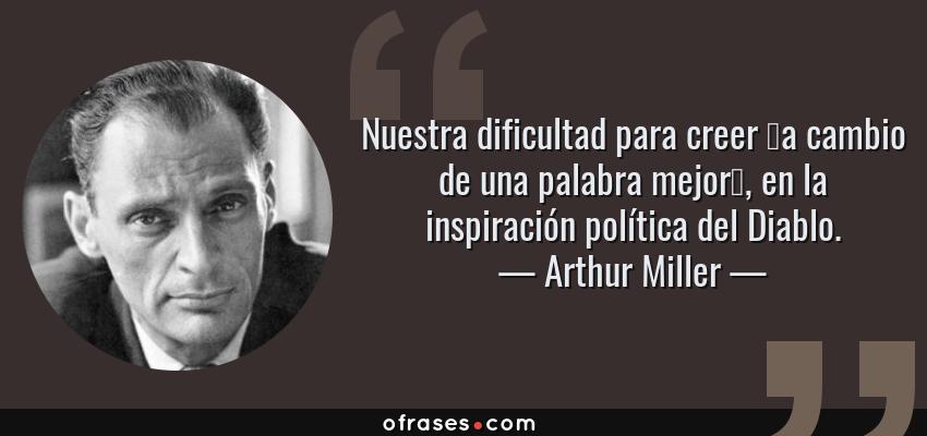 Frases de Arthur Miller - Nuestra dificultad para creer —a cambio de una palabra mejor—, en la inspiración política del Diablo.