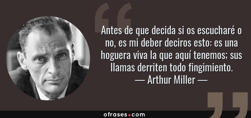 Frases de Arthur Miller - Antes de que decida si os escucharé o no, es mi deber deciros esto: es una hoguera viva la que aquí tenemos; sus llamas derriten todo fingimiento.