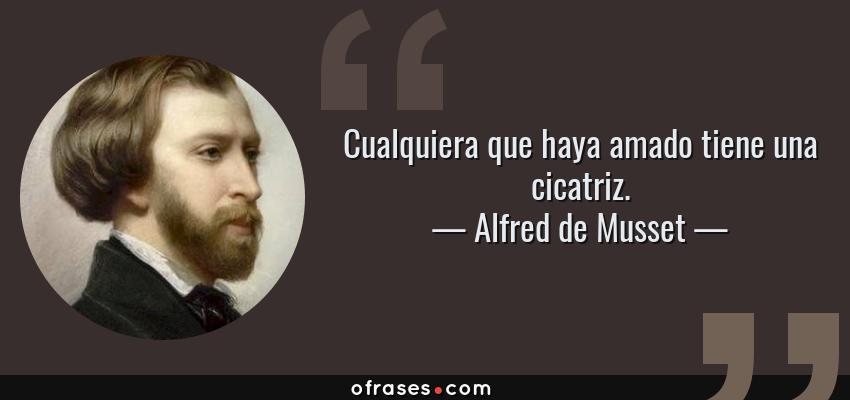 Frases de Alfred de Musset - Cualquiera que haya amado tiene una cicatriz.