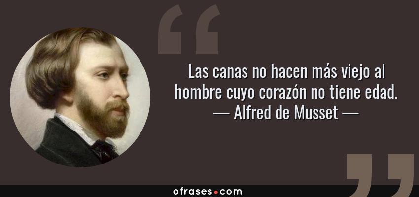 Frases de Alfred de Musset - Las canas no hacen más viejo al hombre cuyo corazón no tiene edad.