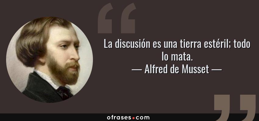Frases de Alfred de Musset - La discusión es una tierra estéril; todo lo mata.