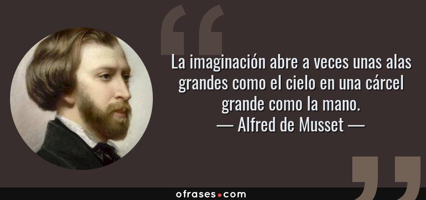 Frases de Alfred de Musset - La imaginación abre a veces unas alas grandes como el cielo en una cárcel grande como la mano.