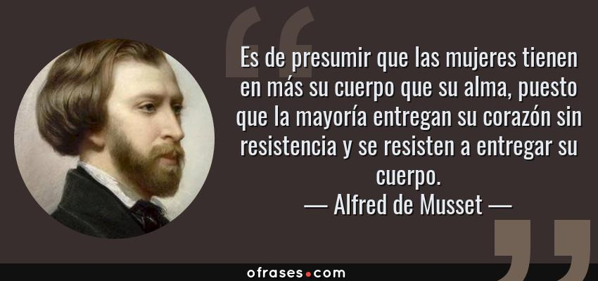Frases de Alfred de Musset - Es de presumir que las mujeres tienen en más su cuerpo que su alma, puesto que la mayoría entregan su corazón sin resistencia y se resisten a entregar su cuerpo.