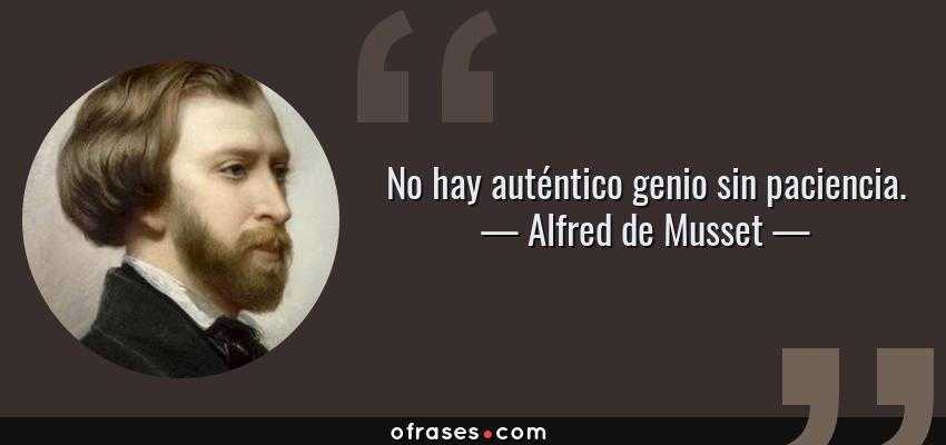 Frases de Alfred de Musset - No hay auténtico genio sin paciencia.
