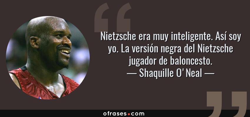 Frases de Shaquille O'Neal - Nietzsche era muy inteligente. Así soy yo. La versión negra del Nietzsche jugador de baloncesto.