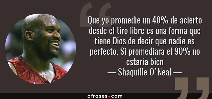 Frases de Shaquille O'Neal - Que yo promedie un 40% de acierto desde el tiro libre es una forma que tiene Dios de decir que nadie es perfecto. Si promediara el 90% no estaría bien