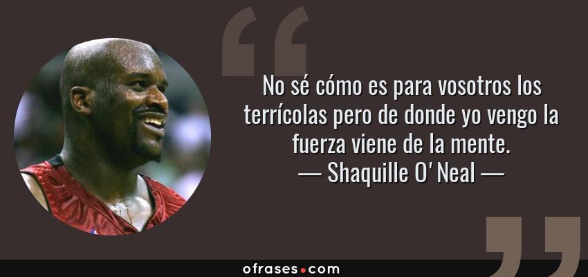 Frases de Shaquille O'Neal - No sé cómo es para vosotros los terrícolas pero de donde yo vengo la fuerza viene de la mente.