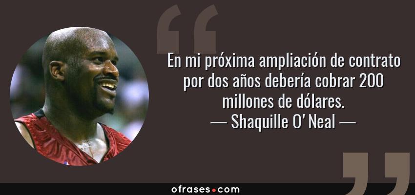 Frases de Shaquille O'Neal - En mi próxima ampliación de contrato por dos años debería cobrar 200 millones de dólares.