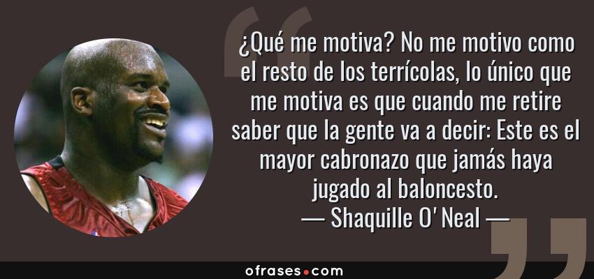 Frases de Shaquille O'Neal - ¿Qué me motiva? No me motivo como el resto de los terrícolas, lo único que me motiva es que cuando me retire saber que la gente va a decir: Este es el mayor cabronazo que jamás haya jugado al baloncesto.